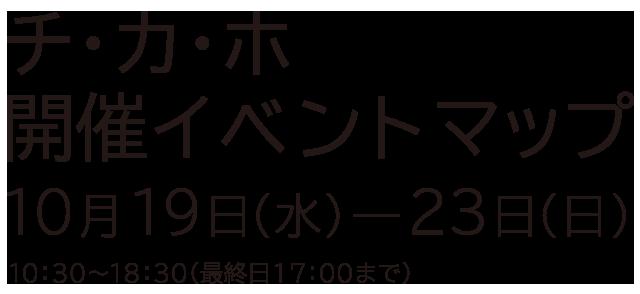 チ・カ・ホ 開催イベントマップ - 10月19日(水)〜23日(日) - 10:30〜18:30(最終日17:00まで)