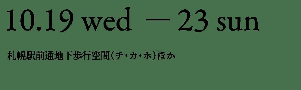 10月19日(水)〜23日(日) 10:30-18:30 *最終日17:00まで 札幌駅前通地下歩行空間(チ・カ・ホ)ほか